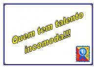 Quem tem talento incomoda!